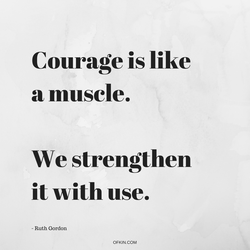 Courage is like a muscle. We strengthen it with use. Ruth Gordon